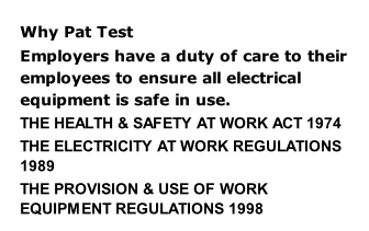 Why Pat Test Employers have a duty of care to their employees to ensure all electrical equipment is safe in use. THE HEALTH & SAFETY AT WORK ACT 1974 THE ELECTRICITY AT WORK REGULATIONS 1989  THE PROVISION & USE OF WORK EQUIPMENT REGULATIONS 1998
